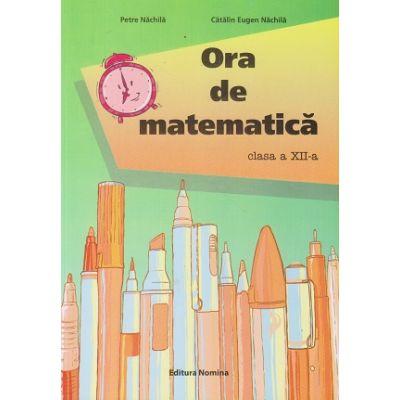 Ora de matematica, clasa a XII-a (Editura Nomina, Autori: Petre Nachila, Catalin Eugen Nachila ISBN 9786065358805)